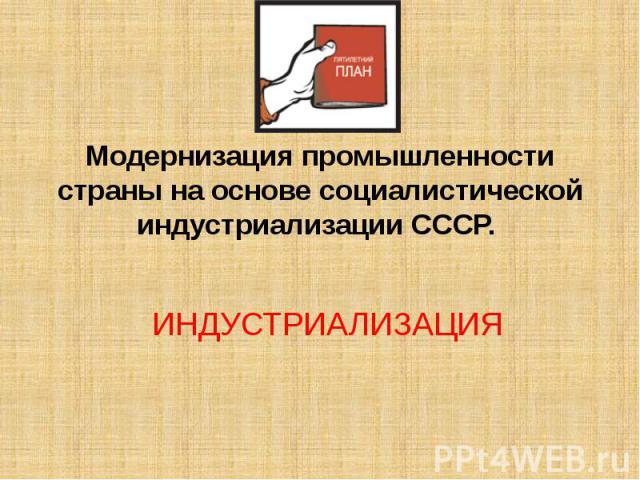 Модернизация промышленности страны на основе социалистической индустриализации СССР.