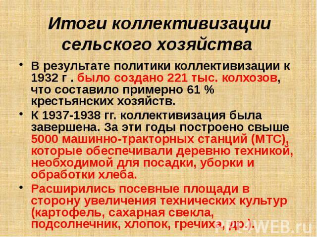 Итоги коллективизации сельского хозяйства   В результате политики коллективизации к 1932 г . было создано 221 тыс. колхозов, что составило примерно 61 % крестьянских хозяйств. К 1937-1938 гг. коллективизация была завершена. За эти годы п…