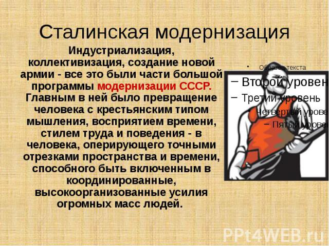 Сталинская модернизация Индустриализация, коллективизация, создание новой армии - все это были части большой программы модернизации СССР. Главным в ней было превращение человека с крестьянским типом мышления, восприятием времени, стилем труда и пове…