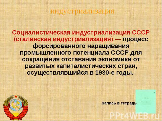 Социалистическая индустриализация СССР (сталинская индустриализация) — процесс форсированного наращивания промышленного потенциала СССР для сокращения отставания экономики от развитых капиталистических стран, осуществлявшийся в 1930-е годы.
