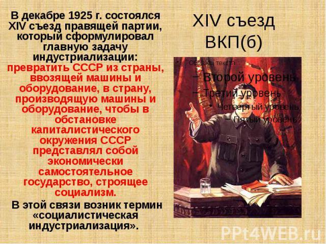 XIV съезд ВКП(б) В декабре 1925 г. состоялся XIV съезд правящей партии, который сформулировал главную задачу индустриализации: превратить СССР из страны, ввозящей машины и оборудование, в страну, производящую машины и оборудование, чтобы в обстановк…