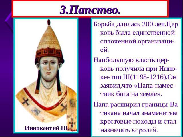 Борьба длилась 200 лет.Цер ковь была единственной сплоченной организаци-ей. Борьба длилась 200 лет.Цер ковь была единственной сплоченной организаци-ей. Наибольшую власть цер-ковь получила при Инно-кентии III(1198-1216).Он заявил,что «Папа-намес-тник…
