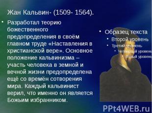 Жан Кальвин- (1509- 1564). Разработал теорию божественного предопределения в сво