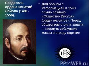 Создатель ордена Игнатий Лойола (1491-1556). Для борьбы с Реформацией в 1540 г.б