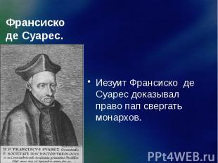 Франсиско де Суарес. Иезуит Франсиско де Суарес доказывал право пап свергать мон