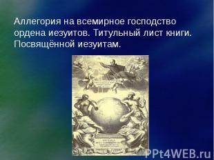 Аллегория на всемирное господство ордена иезуитов. Титульный лист книги. Посвящё