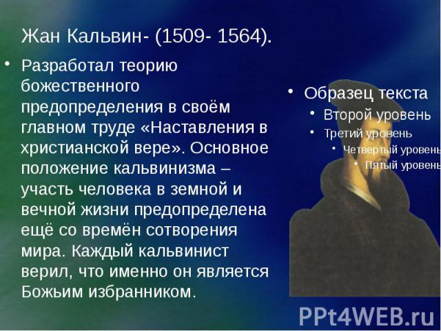 Жан Кальвин- (1509- 1564). Разработал теорию божественного предопределения в своём главном труде «Наставления в христианской вере». Основное положение кальвинизма – участь человека в земной и вечной жизни предопределена ещё со времён сотворения мира…