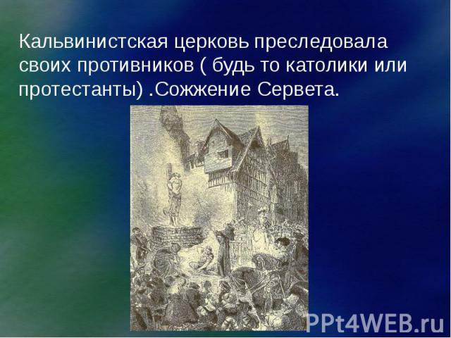 Кальвинистская церковь преследовала своих противников ( будь то католики или протестанты) .Сожжение Сервета.