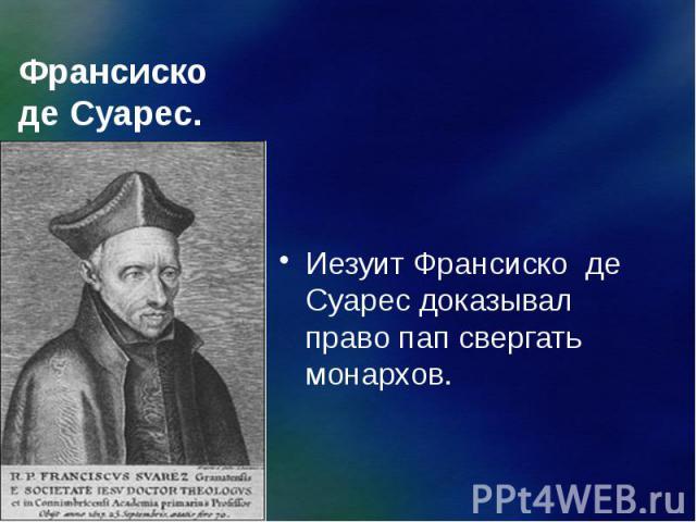 Франсиско де Суарес. Иезуит Франсиско де Суарес доказывал право пап свергать монархов.