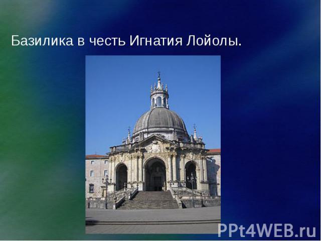 Базилика в честь Игнатия Лойолы.