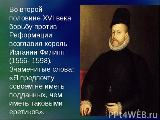 Во второй половине XVI века борьбу против Реформации возглавил король Испании Филипп (1556- 1598). Знаменитые слова: «Я предпочту совсем не иметь подданных, чем иметь таковыми еретиков».