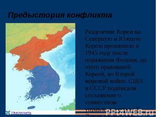 Предыстория конфликта Разделение Кореи на Северную и Южную Корею произошло в 194