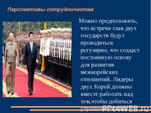 Перспективы сотрудничества Можно предположить, что встречи глав двух государств