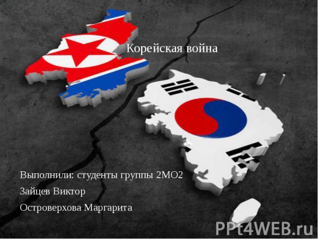 Корейская война Выполнили: студенты группы 2МО2 Зайцев Виктор Островерхова Маргарита