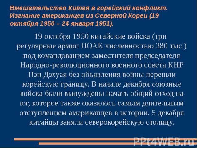 Вмешательство Китая в корейский конфликт. Изгнание американцев из Северной Кореи (19 октября 1950 – 24 января 1951). 19 октября 1950 китайские войска (три регулярные армии НОАК численностью 380 тыс.) под командованием заместителя председателя Народн…