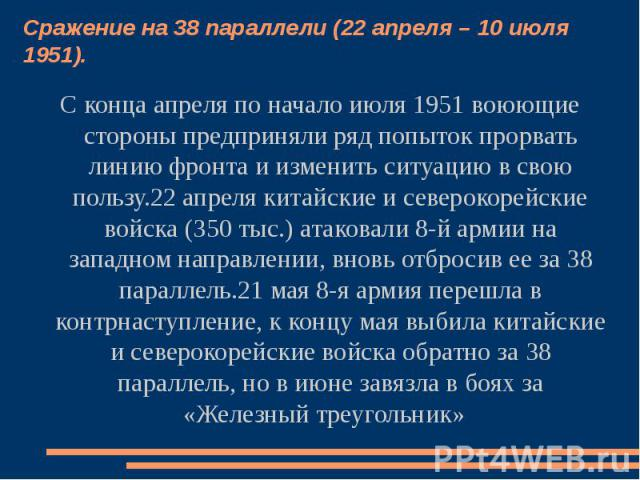 Сражение на 38 параллели (22 апреля – 10 июля 1951). С конца апреля по начало июля 1951 воюющие стороны предприняли ряд попыток прорвать линию фронта и изменить ситуацию в свою пользу.22 апреля китайские и северокорейские войска (350 тыс.) атаковали…