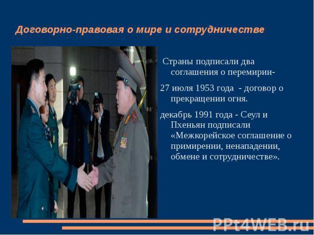 Договорно-правовая о мире и сотрудничестве Страны подписали два соглашения о перемирии- 27 июля 1953 года - договор о прекращении огня. декабрь 1991 года - Сеул и Пхеньян подписали «Межкорейское соглашение о примирении, ненападении, обмене и сотрудн…