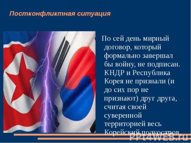 Постконфликтная ситуация По сей день мирный договор, который формально завершал бы войну, не подписан. КНДР и Республика Корея не признали (и до сих пор не признают) друг друга, считая своей суверенной территорией весь Корейский полуостров.