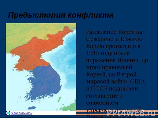 Предыстория конфликта Разделение Кореи на Северную и Южную Корею произошло в 1945 году после поражения Японии, до этого правившей Кореей, во Второй мировой войне. США и СССР подписали соглашение о совместном управлении страной. Линия раздела зон вли…