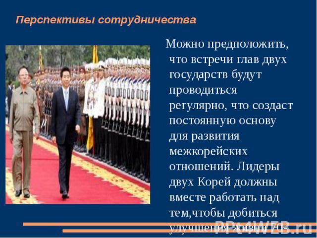 Перспективы сотрудничества Можно предположить, что встречи глав двух государств будут проводиться регулярно, что создаст постоянную основу для развития межкорейских отношений. Лидеры двух Корей должны вместе работать над тем,чтобы добиться улучшения…