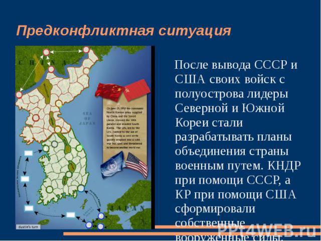 Предконфликтная ситуация После вывода СССР и США своих войск с полуострова лидеры Северной и Южной Кореи стали разрабатывать планы объединения страны военным путем. КНДР при помощи СССР, а КР при помощи США сформировали собственные вооруженные силы.