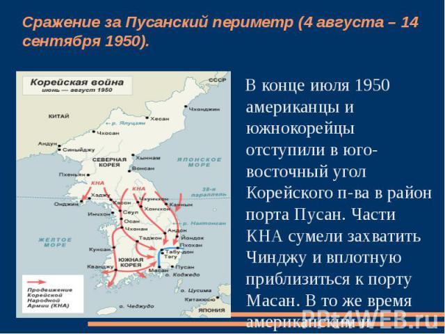 Сражение за Пусанский периметр (4 августа – 14 сентября 1950). В конце июля 1950 американцы и южнокорейцы отступили в юго-восточный угол Корейского п-ва в район порта Пусан. Части КНА сумели захватить Чинджу и вплотную приблизиться к порту Масан. В …