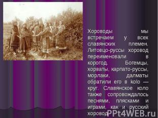 Хороводы мы встречаем у всех славянских племен. Литовцо-руссы хоровод переименов