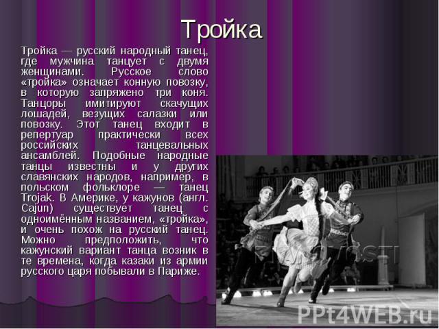 Тройка Тройка — русский народный танец, где мужчина танцует с двумя женщинами. Русское слово «тройка» означает конную повозку, в которую запряжено три коня. Танцоры имитируют скачущих лошадей, везущих салазки или повозку. Этот танец входит в реперту…