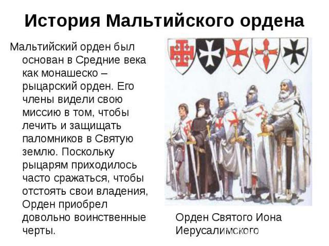 Мальтийский орден был основан в Средние века как монашеско – рыцарский орден. Его члены видели свою миссию в том, чтобы лечить и защищать паломников в Святую землю. Поскольку рыцарям приходилось часто сражаться, чтобы отстоять свои владения, Орден п…