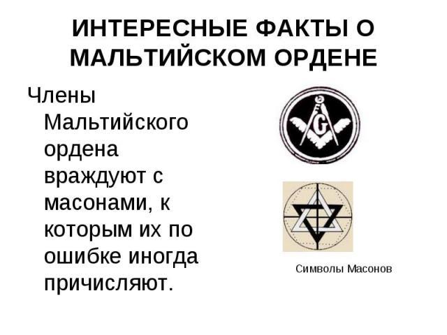 Члены Мальтийского ордена враждуют с масонами, к которым их по ошибке иногда причисляют. Члены Мальтийского ордена враждуют с масонами, к которым их по ошибке иногда причисляют.