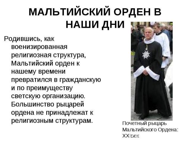Родившись, как военизированная религиозная структура, Мальтийский орден к нашему времени превратился в гражданскую и по преимуществу светскую организацию. Большинство рыцарей ордена не принадлежат к религиозным структурам. Родившись, как военизирова…