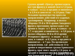 Группа армий «Центр» превосходила все три фронта в живой силе в 1,4 раза, в танк