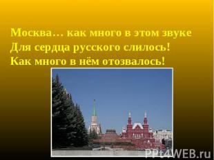 Москва… как много в этом звуке Для сердца русского слилось! Как много в нём отоз