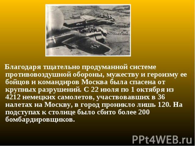 Благодаря тщательно продуманной системе противовоздушной обороны, мужеству и героизму ее бойцов и командиров Москва была спасена от крупных разрушений. С 22 июля по 1 октября из 4212 немецких самолетов, участвовавших в 36 налетах на Москву, в город …