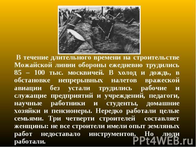 В течение длительного времени на строительстве Можайской линии обороны ежедневно трудились 85 – 100 тыс. москвичей. В холод и дождь, в обстановке непрерывных налетов вражеской авиации без устали трудились рабочие и служащие предприятий и учреждений,…