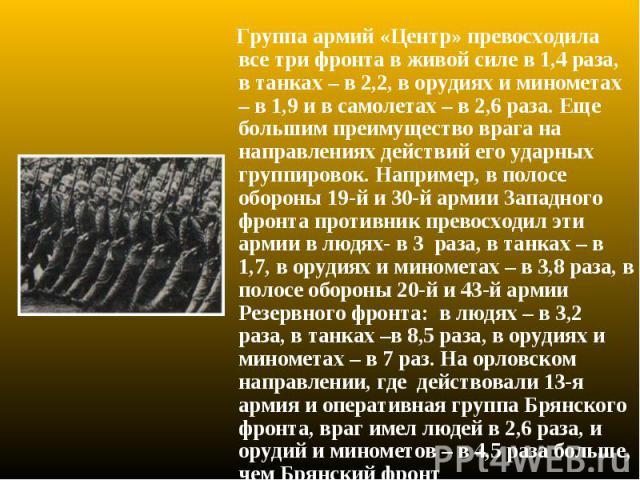 Группа армий «Центр» превосходила все три фронта в живой силе в 1,4 раза, в танках – в 2,2, в орудиях и минометах – в 1,9 и в самолетах – в 2,6 раза. Еще большим преимущество врага на направлениях действий его ударных группировок. Например, в полосе…