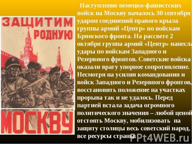 Наступление немецко-фашистских войск на Москву началось 30 сентября ударом соединений правого крыла группы армий «Центр» по войскам Брянского фронта. На рассвете 2 октября группа армий «Центр» нанесла удары по войскам Западного и Резервного фронтов.…