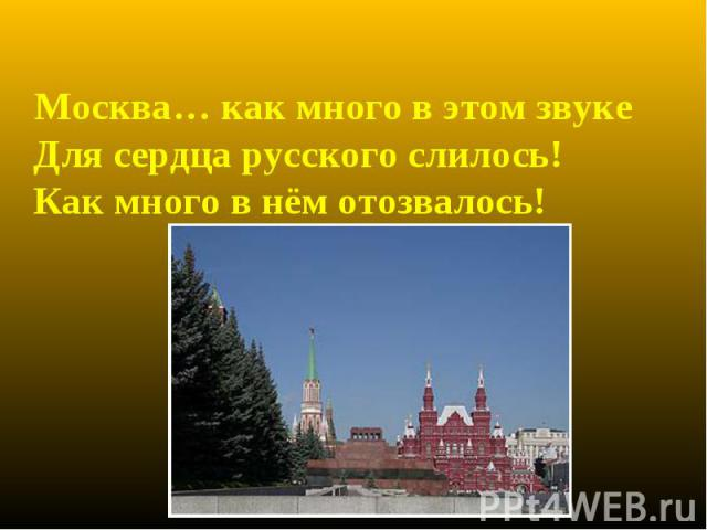 Москва… как много в этом звуке Для сердца русского слилось! Как много в нём отозвалось! Москва… как много в этом звуке Для сердца русского слилось! Как много в нём отозвалось!