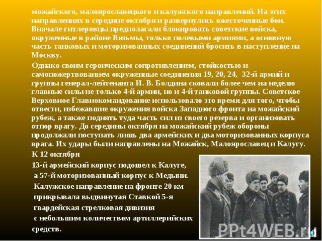 можайского, малоярославецкого и калужского направлений. На этих направлениях в середине октября и развернулись ожесточенные бои. Вначале гитлеровцы предполагали блокировать советские войска, окруженные в районе Вязьмы, только полевыми армиями, а осн…