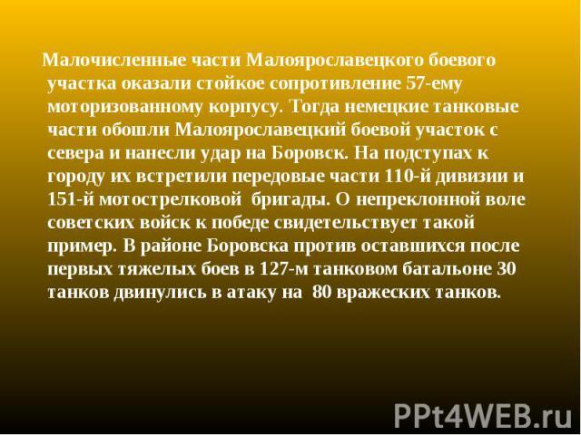 Малочисленные части Малоярославецкого боевого участка оказали стойкое сопротивление 57-ему моторизованному корпусу. Тогда немецкие танковые части обошли Малоярославецкий боевой участок с севера и нанесли удар на Боровск. На подступах к городу их вст…