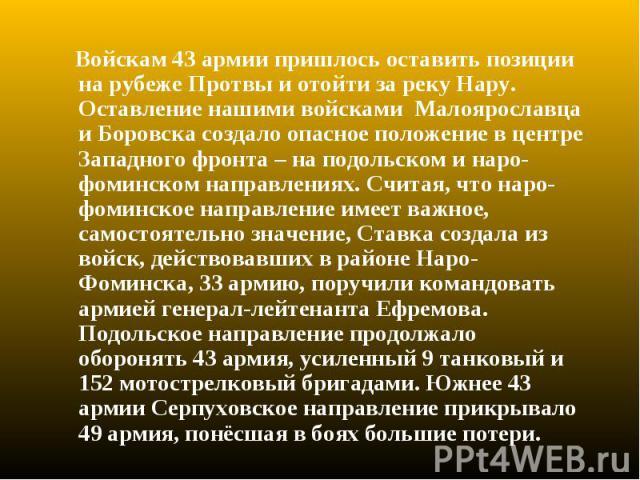 Войскам 43 армии пришлось оставить позиции на рубеже Протвы и отойти за реку Нару. Оставление нашими войсками Малоярославца и Боровска создало опасное положение в центре Западного фронта – на подольском и наро-фоминском направлениях. Считая, что нар…