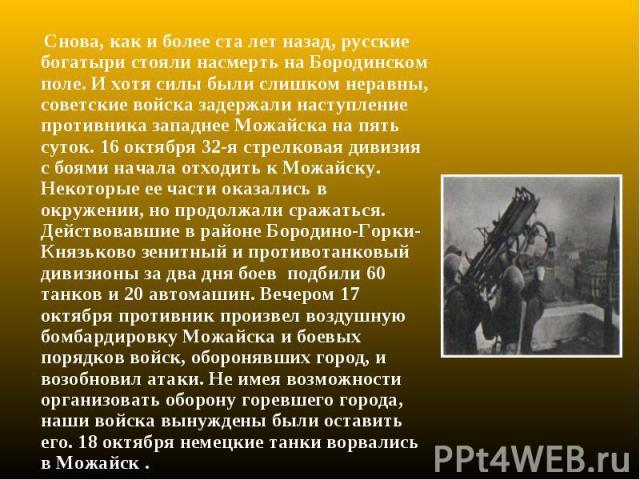 Снова, как и более ста лет назад, русские богатыри стояли насмерть на Бородинском поле. И хотя силы были слишком неравны, советские войска задержали наступление противника западнее Можайска на пять суток. 16 октября 32-я стрелковая дивизия с боями н…