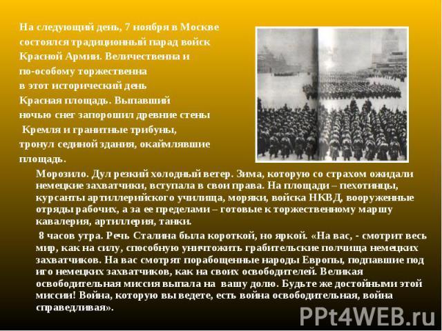 На следующий день, 7 ноября в Москве На следующий день, 7 ноября в Москве состоялся традиционный парад войск Красной Армии. Величественна и по-особому торжественна в этот исторический день Красная площадь. Выпавший ночью снег запорошил древние стены…