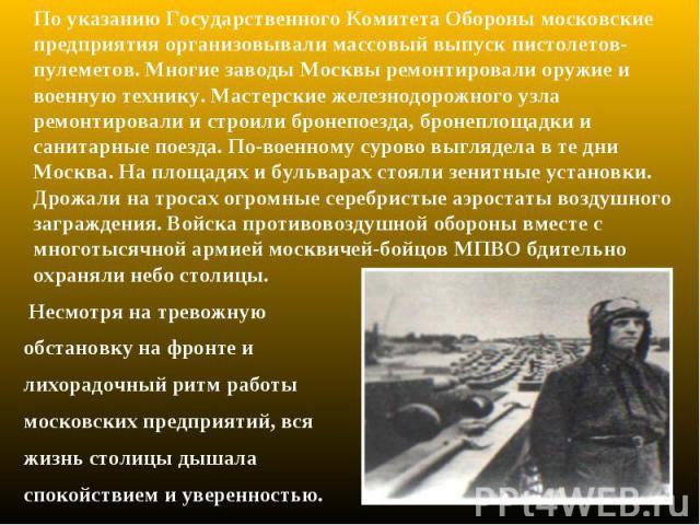 По указанию Государственного Комитета Обороны московские предприятия организовывали массовый выпуск пистолетов-пулеметов. Многие заводы Москвы ремонтировали оружие и военную технику. Мастерские железнодорожного узла ремонтировали и строили бронепоез…