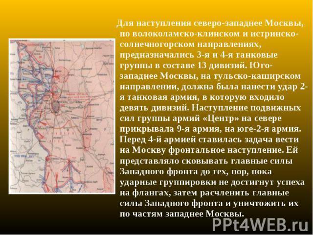 Для наступления северо-западнее Москвы, по волоколамско-клинском и истринско-солнечногорском направлениях, предназначались 3-я и 4-я танковые группы в составе 13 дивизий. Юго-западнее Москвы, на тульско-каширском направлении, должна была нанести уда…