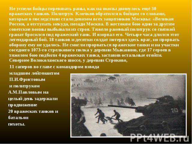 Не успели бойцы перевязать раны, как на окопы двинулось ещё 30 вражеских танков. Политрук Клочков обратился к бойцам со словами, которые в последствии стали девизом всех защитников Москвы: «Великая Россия, а отступать некуда, позади Москва. В жесток…