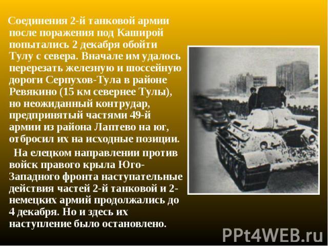 Соединения 2-й танковой армии после поражения под Каширой попытались 2 декабря обойти Тулу с севера. Вначале им удалось перерезать железную и шоссейную дороги Серпухов-Тула в районе Ревякино (15 км севернее Тулы), но неожиданный контрудар, предприня…