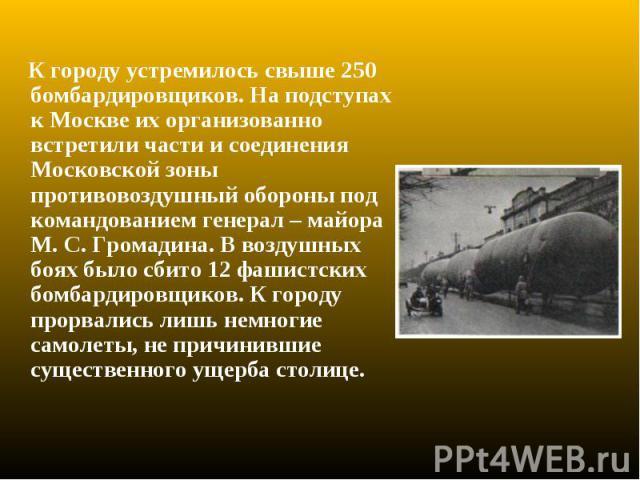 К городу устремилось свыше 250 бомбардировщиков. На подступах к Москве их организованно встретили части и соединения Московской зоны противовоздушный обороны под командованием генерал – майора М. С. Громадина. В воздушных боях было сбито 12 фашистск…