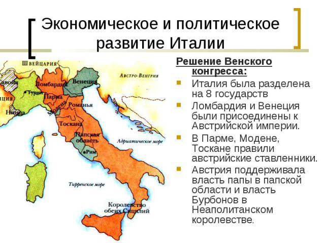 Решение Венского конгресса: Решение Венского конгресса: Италия была разделена на 8 государств Ломбардия и Венеция были присоединены к Австрийской империи. В Парме, Модене, Тоскане правили австрийские ставленники. Австрия поддерживала власть папы в п…