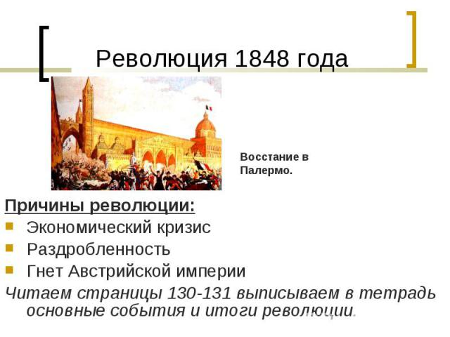 Причины революции: Причины революции: Экономический кризис Раздробленность Гнет Австрийской империи Читаем страницы 130-131 выписываем в тетрадь основные события и итоги революции.